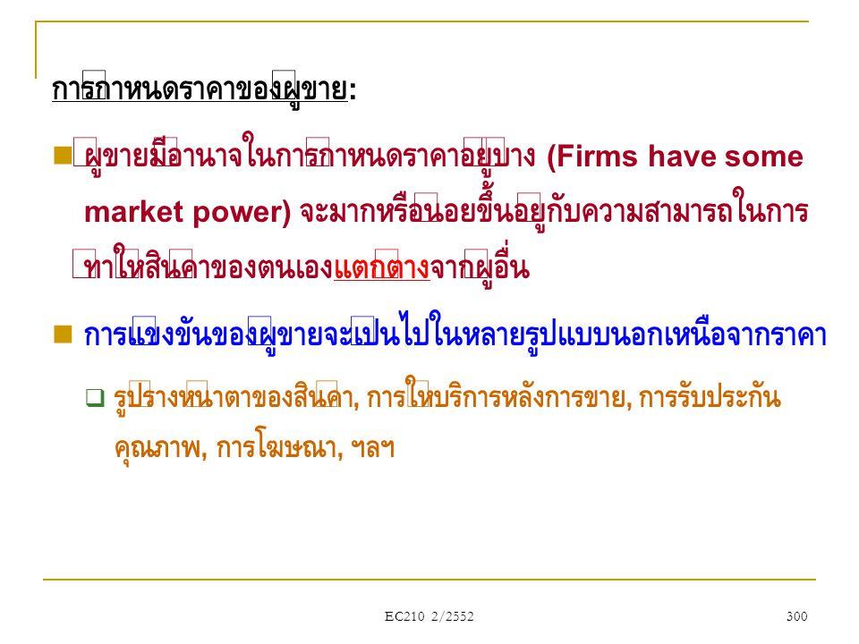 EC210 2/2552 การกำหนดราคาของผู้ขาย :  ผู้ขายมีอำนาจในการกำหนดราคาอยู่บ้าง (Firms have some market power) จะมากหรือน้อยขึ้นอยู่กับความสามารถในการ ทำให