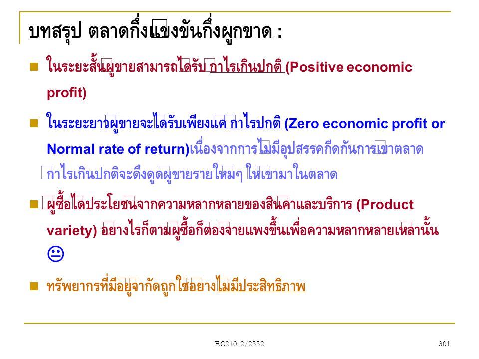 EC210 2/2552 บทสรุป ตลาดกึ่งแข่งขันกึ่งผูกขาด :  ในระยะสั้นผู้ขายสามารถได้รับ กำไรเกินปกติ (Positive economic profit)  ในระยะยาวผู้ขายจะได้รับเพียงแ