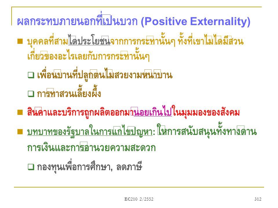 EC210 2/2552 ผลกระทบภายนอกที่เป็นบวก (Positive Externality)  บุคคลที่สามได้ประโยชน์จากการกระทำนั้นๆ ทั้งที่เขาไม่ได้มีส่วน เกี่ยวข้องอะไรเลยกับการกระ