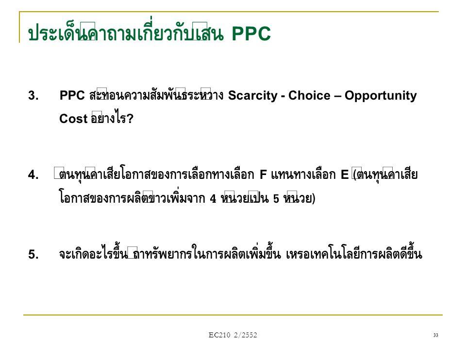 EC210 2/2552 ประเด็นคำถามเกี่ยวกับเส้น PPC 3. PPC สะท้อนความสัมพันธ์ระหว่าง Scarcity - Choice – Opportunity Cost อย่างไร ? 4. ต้นทุนค่าเสียโอกาสของการ