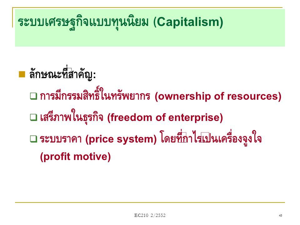 EC210 2/2552 ระบบเศรษฐกิจแบบทุนนิยม (Capitalism)  ลักษณะที่สำคัญ :  การมีกรรมสิทธิ์ในทรัพยากร (ownership of resources)  เสรีภาพในธุรกิจ (freedom of