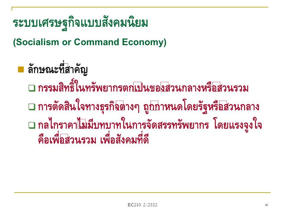 EC210 2/2552 ระบบเศรษฐกิจแบบสังคมนิยม (Socialism or Command Economy)  ลักษณะที่สำคัญ  กรรมสิทธิ์ในทรัพยากรตกเป็นของส่วนกลางหรือส่วนรวม  การตัดสินใจ