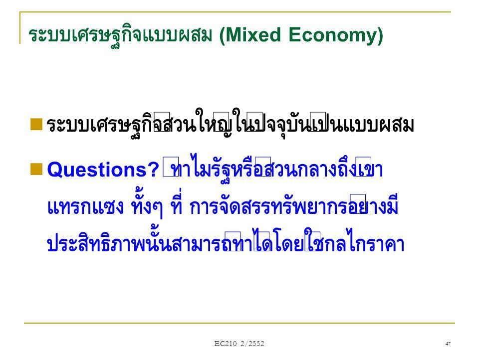 EC210 2/2552 ระบบเศรษฐกิจแบบผสม (Mixed Economy)  ระบบเศรษฐกิจส่วนใหญ่ในปัจจุบันเป็นแบบผสม  Questions? ทำไมรัฐหรือส่วนกลางถึงเข้า แทรกแซง ทั้งๆ ที่ ก