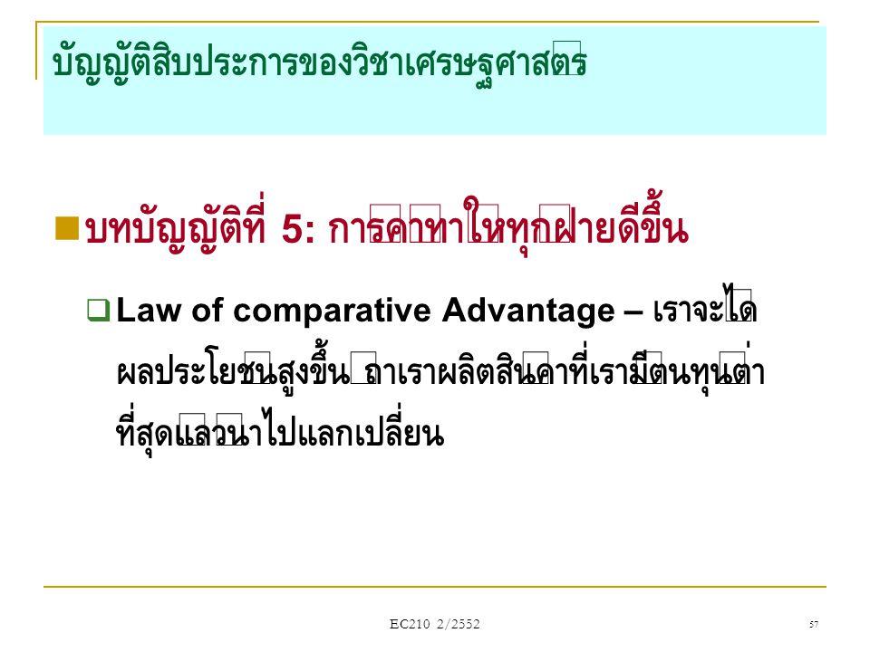 EC210 2/2552 บัญญัติสิบประการของวิชาเศรษฐศาสตร์  บทบัญญัติที่ 5: การค้าทำให้ทุกฝ่ายดีขึ้น  Law of comparative Advantage – เราจะได้ ผลประโยชน์สูงขึ้น