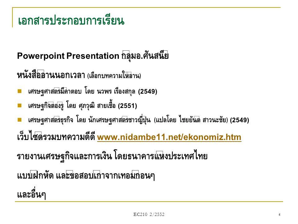 EC210 2/2552 เศรษฐศาสตร์มหภาค (Macroeconomics) - ป่าทั้งป่า  การศึกษาเศรษฐกิจของทั้งระบบ  Example: การเจริญเติบโตทางเศรษฐกิจ, เงินเฟ้อ, รายได้ของรัฐบาล, การ ว่างงานของประเทศ เศรษฐศาสตร์จุลภาค (Microeconomics) - ต้นไม้แต่ละต้น  เป็นการศึกษาเศรษฐกิจของหน่วยย่อย  Example: การตัดสินใจของผู้บริโภค, การจ้างงานในอุตสาหกรรม รถยนต์, ราคาข้าว, นโยบายราคาของบริษัท 37
