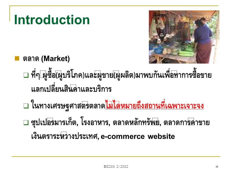 EC210 2/2552 Introduction  ตลาด (Market)  ที่ๆ ผู้ซื้อ ( ผู้บริโภค ) และผู้ขาย ( ผู้ผลิต ) มาพบกันเพื่อทำการซื้อขาย แลกเปลี่ยนสินค้าและบริการ  ในทา