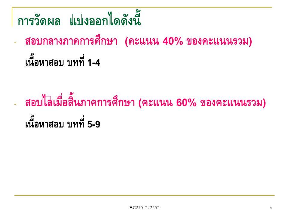 EC210 2/2552 การวัดผล แบ่งออกได้ดังนี้ - สอบกลางภาคการศึกษา ( คะแนน 40% ของคะแนนรวม ) เนื้อหาสอบ บทที่ 1-4 - สอบไล่เมื่อสิ้นภาคการศึกษา ( คะแนน 60% ขอ