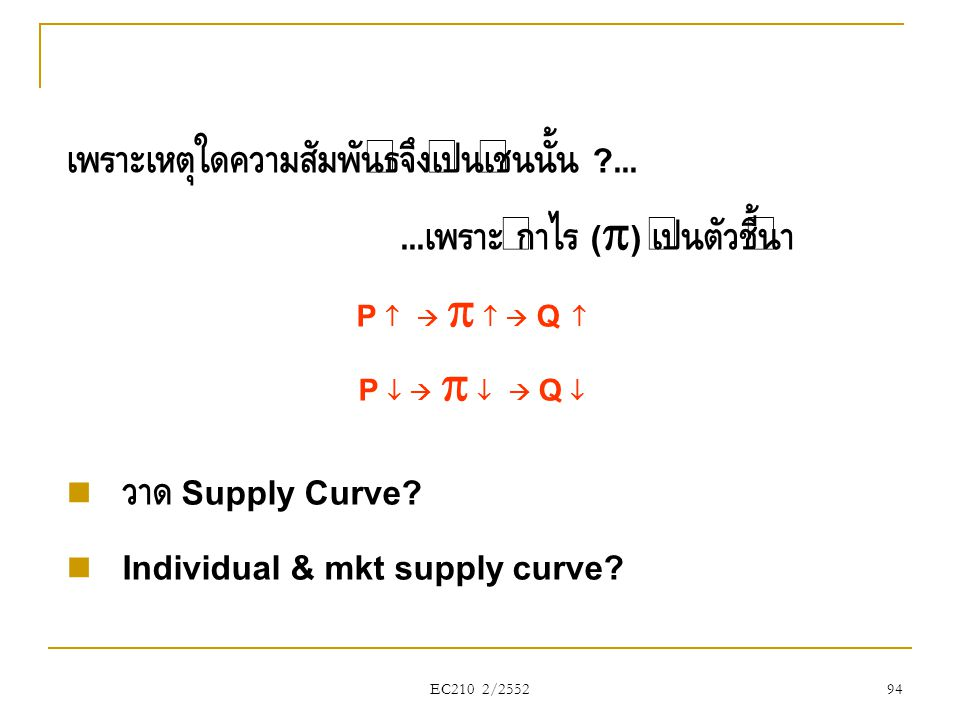 EC210 2/2552 เพราะเหตุใดความสัมพันธ์จึงเป็นเช่นนั้น ?...... เพราะ กำไร (  ) เป็นตัวชี้นำ P      Q  P      Q   วาด Supply Curve?  Indivi