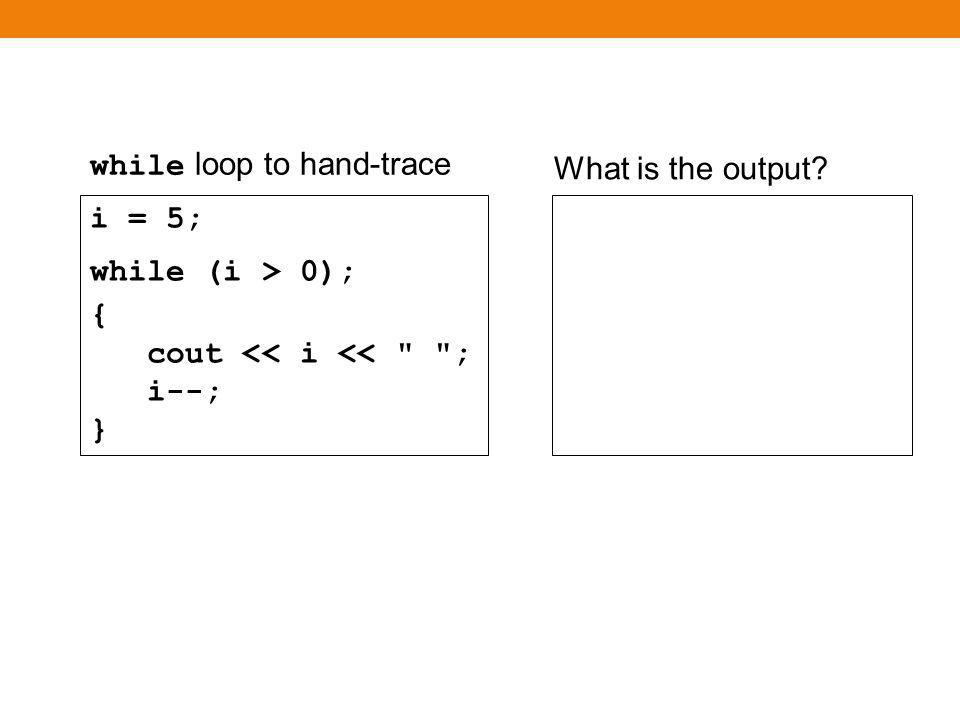 while loop Again, there is no output i = 5; while (i < 0) { cout << i <<