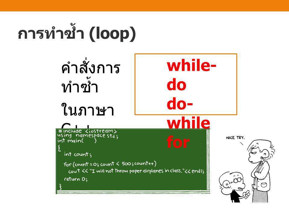 การทำซ้ำ (loop) • สมมุติว่าต้องการพิมพ์คำว่า Hello ออกทาง หน้าจอ 100 ครั้ง วนซ้ำ 100 ครั้ง { cout << Hello << endl; } cout << Hello << endl; … cout << Hello << endl; นิสิตอยากจะเขียน คำสั่ง cout 100 บรรทัด หรือ จะใช้ คำสั่งทำซ้ำ ?