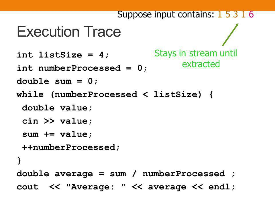 Execution Trace int listSize = 4; int numberProcessed = 0; double sum = 0; while (numberProcessed < listSize) { double value; cin >> value; sum += value; ++numberProcessed; } double average = sum / numberProcessed ; cout << Average: << average << endl; numberProcessed sum average Suppose input contains: 1 5 3 1 6 4 listSize 3 10 2.5 4