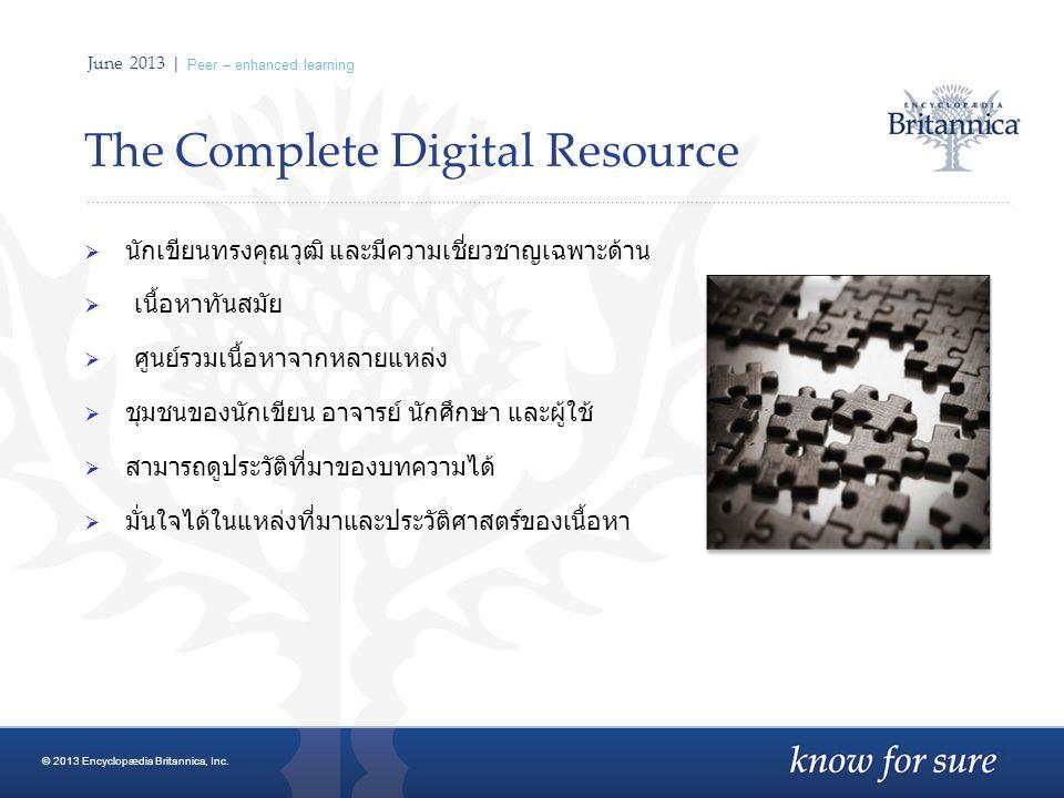 June 2013 | Peer – enhanced learning The Complete Digital Resource  นักเขียนทรงคุณวุฒิ และมีความเชี่ยวชาญเฉพาะด้าน  เนื้อหาทันสมัย  ศูนย์รวมเนื้อหาจากหลายแหล่ง  ชุมชนของนักเขียน อาจารย์ นักศึกษา และผู้ใช้  สามารถดูประวัติที่มาของบทความได้  มั่นใจได้ในแหล่งที่มาและประวัติศาสตร์ของเนื้อหา © 2013 Encyclopædia Britannica, Inc.