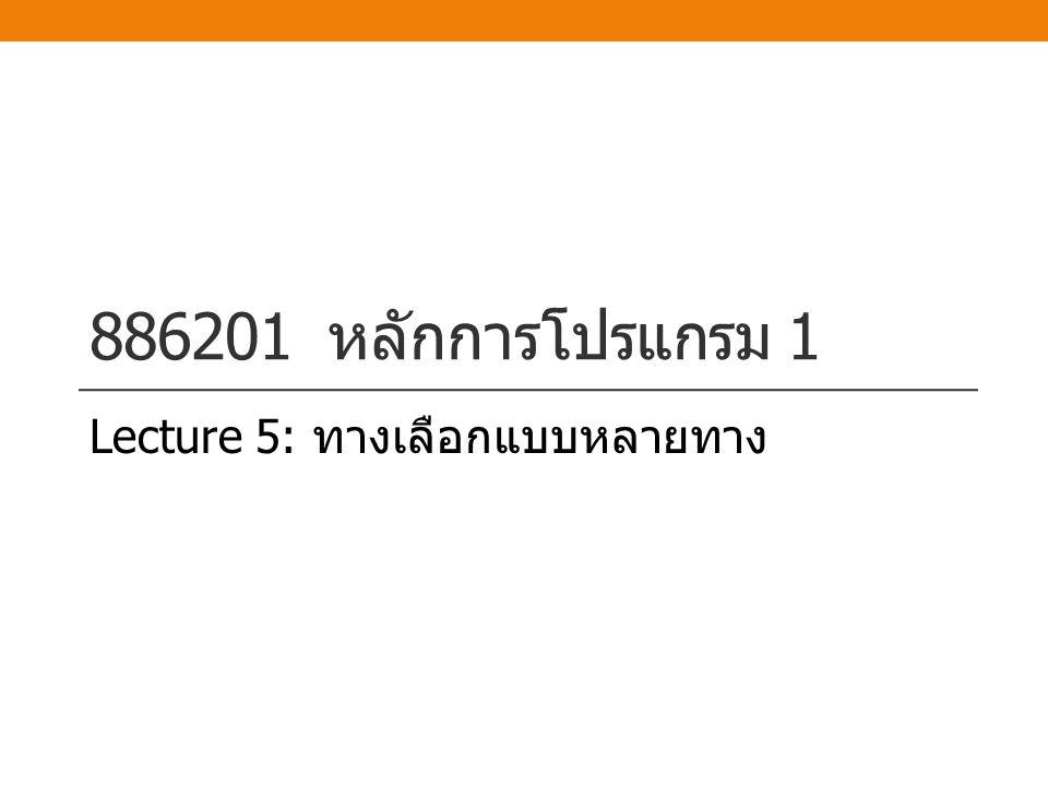 886201 หลักการโปรแกรม 1 Lecture 5: ทางเลือกแบบหลายทาง