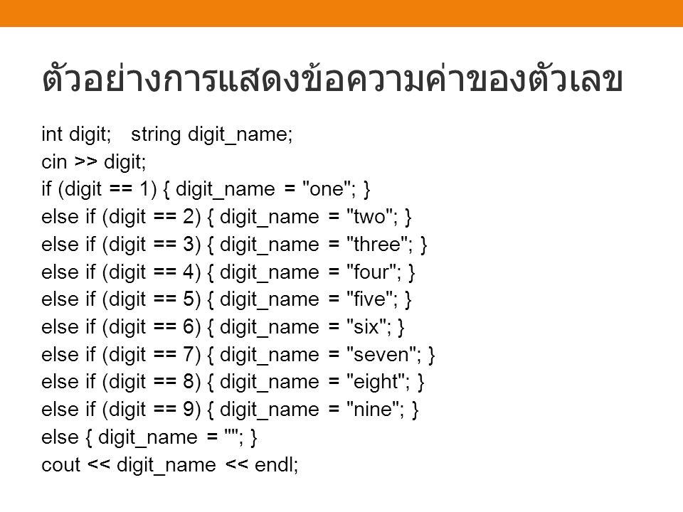 ตัวอย่างการแสดงข้อความค่าของตัวเลข int digit; string digit_name; cin >> digit; if (digit == 1) { digit_name =