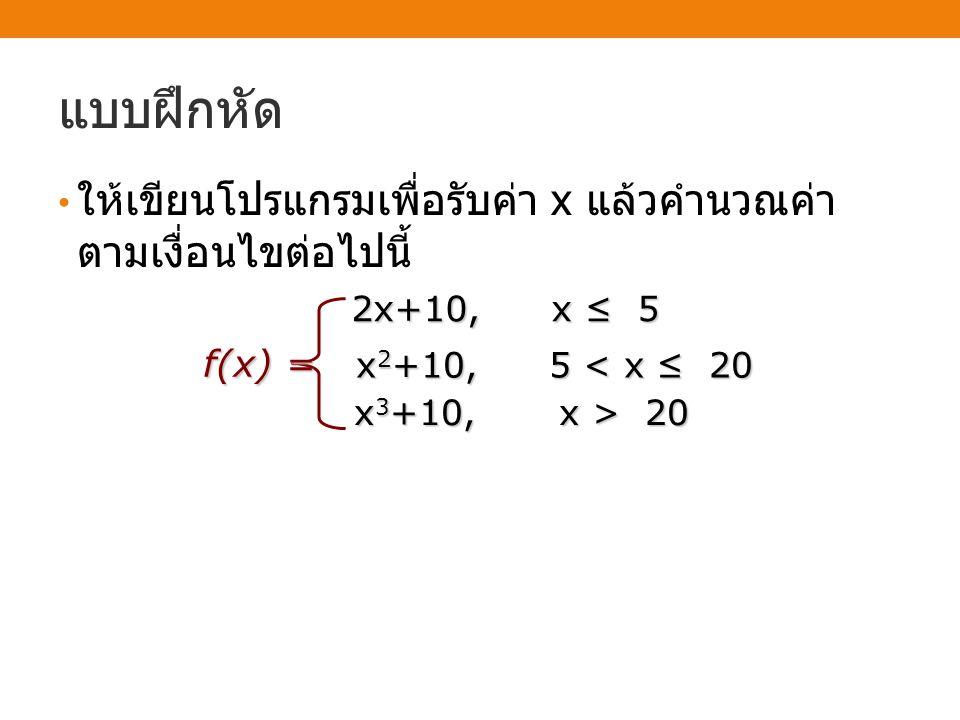 แบบฝึกหัด • ให้เขียนโปรแกรมเพื่อรับค่า x แล้วคำนวณค่า ตามเงื่อนไขต่อไปนี้ f(x) = 2x+10, x ≤ 5 x 2 +10, 5 < x ≤ 20 x 3 +10, x > 20