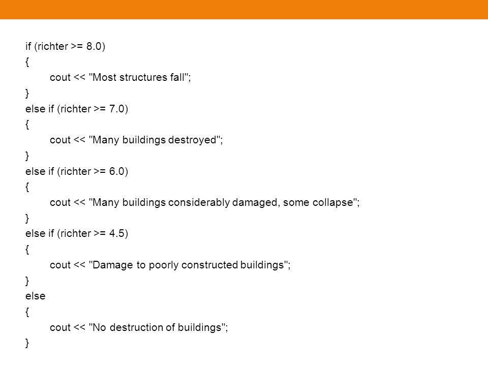 ถ้าเรียงลำดับอีกแบบหนึ่งจะเป็นอย่างไร if (richter >= 4.5) // Tests in wrong order { cout << Damage to poorly constructed buildings ; } else if (richter >= 6.0) { cout << Many buildings considerably damaged, some collapse ; } else if (richter >= 7.0) { cout << Many buildings destroyed ; } else if (richter >= 8.0) { cout << Most structures fall ; } สมมุติว่าค่า richter เป็น 7.1