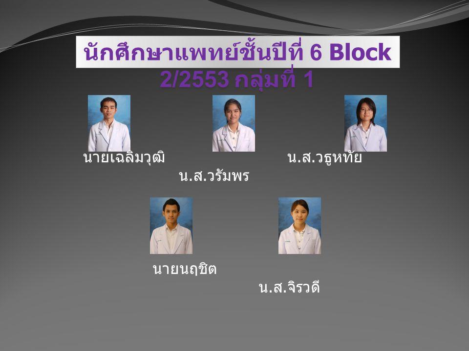 นักศึกษาแพทย์ชั้นปีที่ 6 Block 2/2553 กลุ่มที่ 1 นายเฉลิมวุฒิ น. ส. วธูหทัย น. ส. วรัมพร นายนฤชิต น. ส. จิรวดี