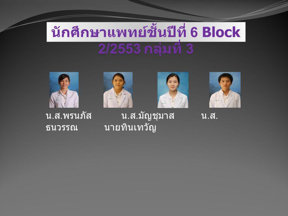 นักศึกษาแพทย์ชั้นปีที่ 6 Block 2/2553 กลุ่มที่ 3 น. ส. พรนภัส น. ส. มัญชุมาส น. ส. ธนวรรณ นายทินเทวัญ