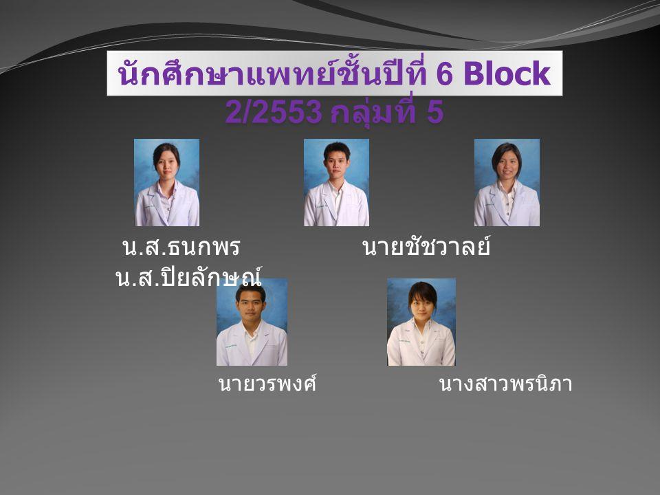 นักศึกษาแพทย์ชั้นปีที่ 6 Block 2/2553 กลุ่มที่ 5 น. ส. ธนกพร นายชัชวาลย์ น. ส. ปิยลักษณ์ นายวรพงศ์ นางสาวพรนิภา