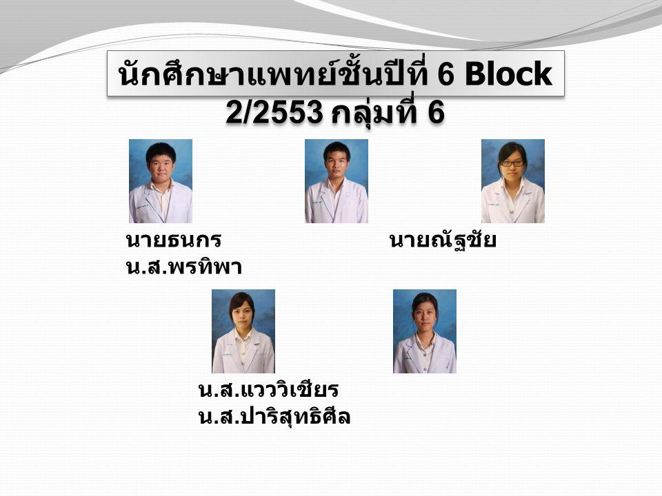 นักศึกษาแพทย์ชั้นปีที่ 6 Block 2/2553 กลุ่มที่ 6 นายธนกร นายณัฐชัย น. ส. พรทิพา น. ส. แวววิเชียร น. ส. ปาริสุทธิศีล