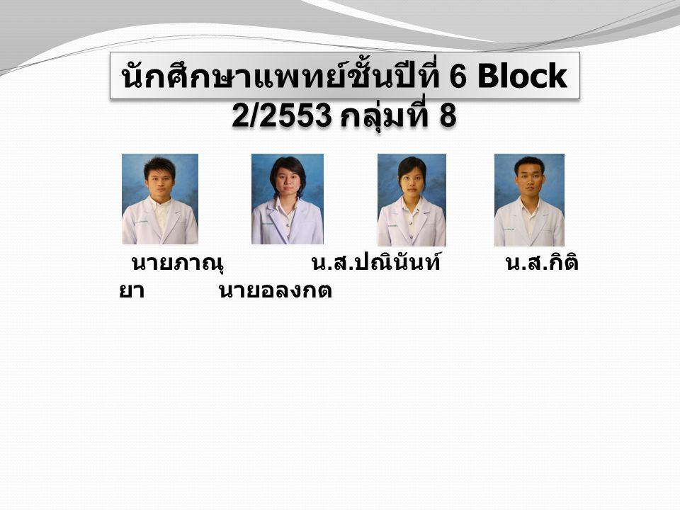 นักศึกษาแพทย์ชั้นปีที่ 6 Block 2/2553 กลุ่มที่ 8 นายภาณุ น. ส. ปณินันท์ น. ส. กิติ ยา นายอลงกต