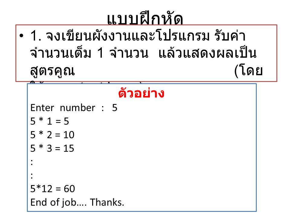 แบบฝึกหัด •1. จงเขียนผังงานและโปรแกรม รับค่า จำนวนเต็ม 1 จำนวน แล้วแสดงผลเป็น สูตรคูณ ( โดย ใช้ pre-test loop ) ตัวอย่าง Enter number : 5 5 * 1 = 5 5