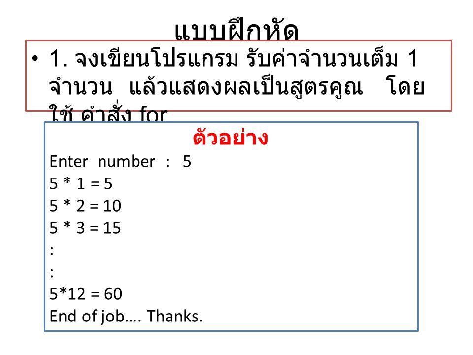 แบบฝึกหัด •1. จงเขียนโปรแกรม รับค่าจำนวนเต็ม 1 จำนวน แล้วแสดงผลเป็นสูตรคูณ โดย ใช้ คำสั่ง for ตัวอย่าง Enter number : 5 5 * 1 = 5 5 * 2 = 10 5 * 3 = 1