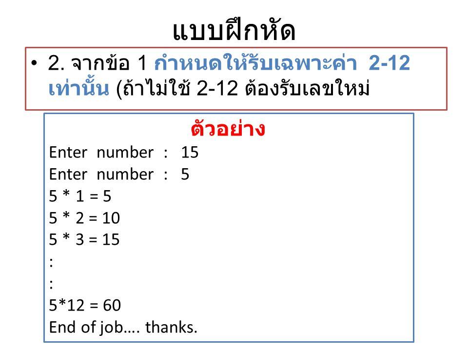 แบบฝึกหัด • 2. จากข้อ 1 กำหนดให้รับเฉพาะค่า 2-12 เท่านั้น ( ถ้าไม่ใช้ 2-12 ต้องรับเลขใหม่ ตัวอย่าง Enter number : 15 Enter number : 5 5 * 1 = 5 5 * 2