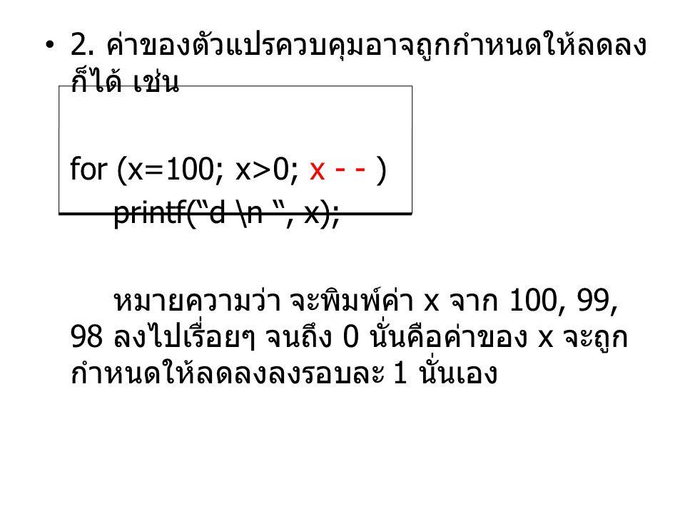 """•2. ค่าของตัวแปรควบคุมอาจถูกกำหนดให้ลดลง ก็ได้ เช่น for (x=100; x>0; x - - ) printf(""""d \n """", x); หมายความว่า จะพิมพ์ค่า x จาก 100, 99, 98 ลงไปเรื่อยๆ"""