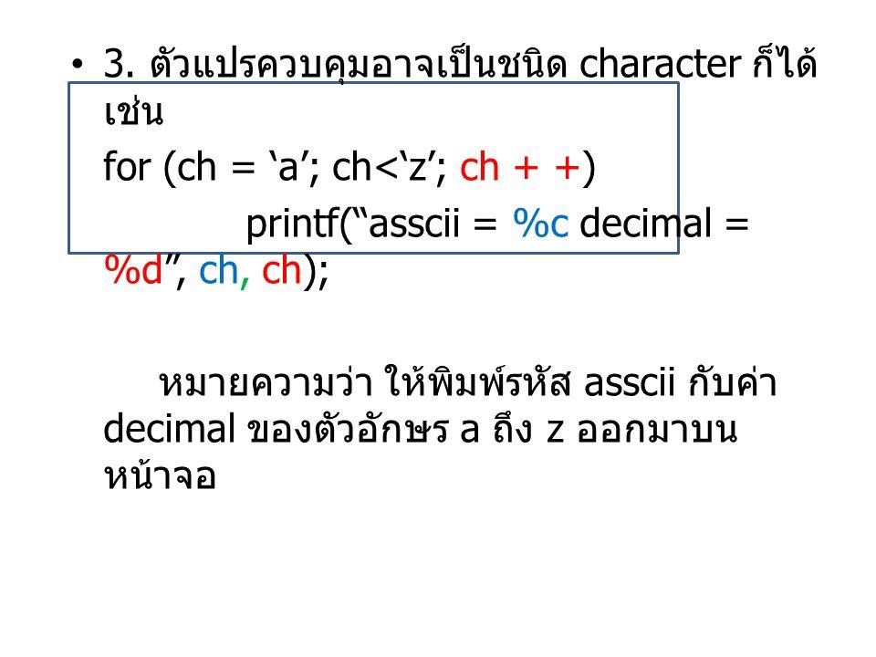 """•3. ตัวแปรควบคุมอาจเป็นชนิด character ก็ได้ เช่น for (ch = 'a'; ch<'z'; ch + +) printf(""""asscii = %c decimal = %d"""", ch, ch); หมายความว่า ให้พิมพ์รหัส a"""