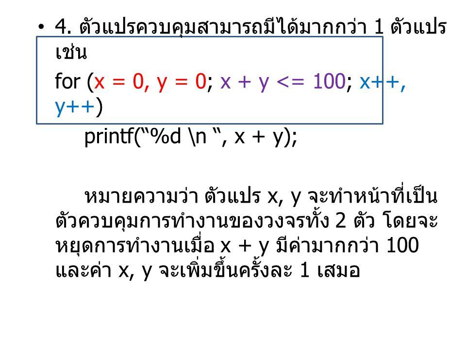 """•4. ตัวแปรควบคุมสามารถมีได้มากกว่า 1 ตัวแปร เช่น for (x = 0, y = 0; x + y <= 100; x++, y++) printf(""""%d \n """", x + y); หมายความว่า ตัวแปร x, y จะทำหน้าท"""