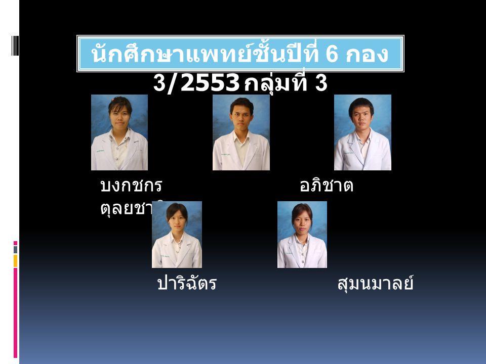 นักศึกษาแพทย์ชั้นปีที่ 6 กอง 3/2553 กลุ่มที่ 3 บงกชกร อภิชาต ตุลยชาติ ปาริฉัตร สุมนมาลย์