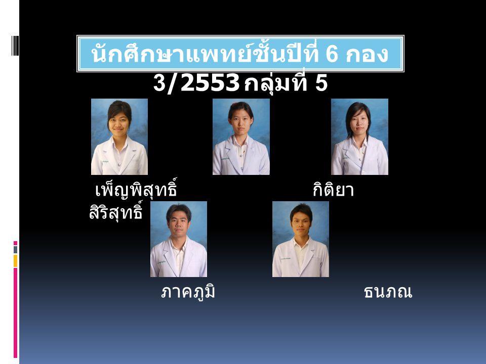 นักศึกษาแพทย์ชั้นปีที่ 6 กอง 3/2553 กลุ่มที่ 5 เพ็ญพิสุทธิ์ กิติยา สิริสุทธิ์ ภาคภูมิ ธนภณ