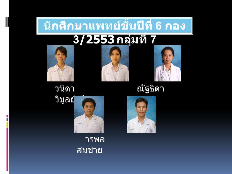นักศึกษาแพทย์ชั้นปีที่ 6 กอง 3/2553 กลุ่มที่ 7 วนิดา ณัฐธิดา วิบูลย์ศรี วรพล สมชาย