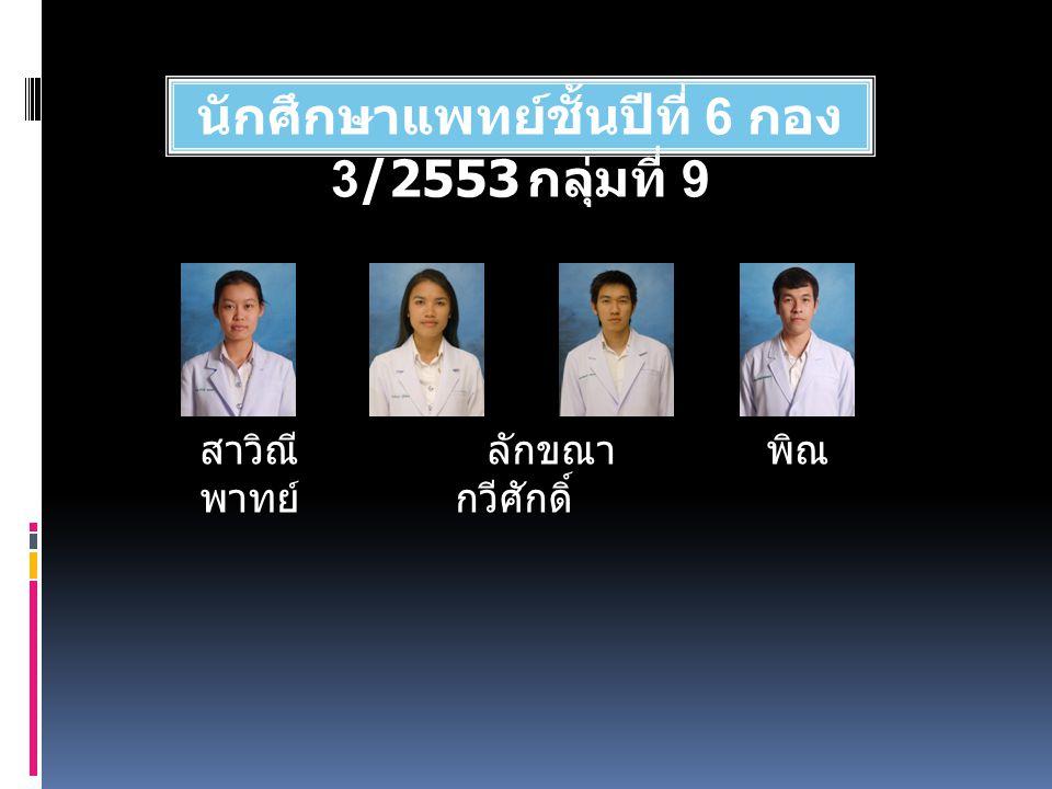 นักศึกษาแพทย์ชั้นปีที่ 6 กอง 3/2553 กลุ่มที่ 9 สาวิณี ลักขณา พิณ พาทย์ กวีศักดิ์