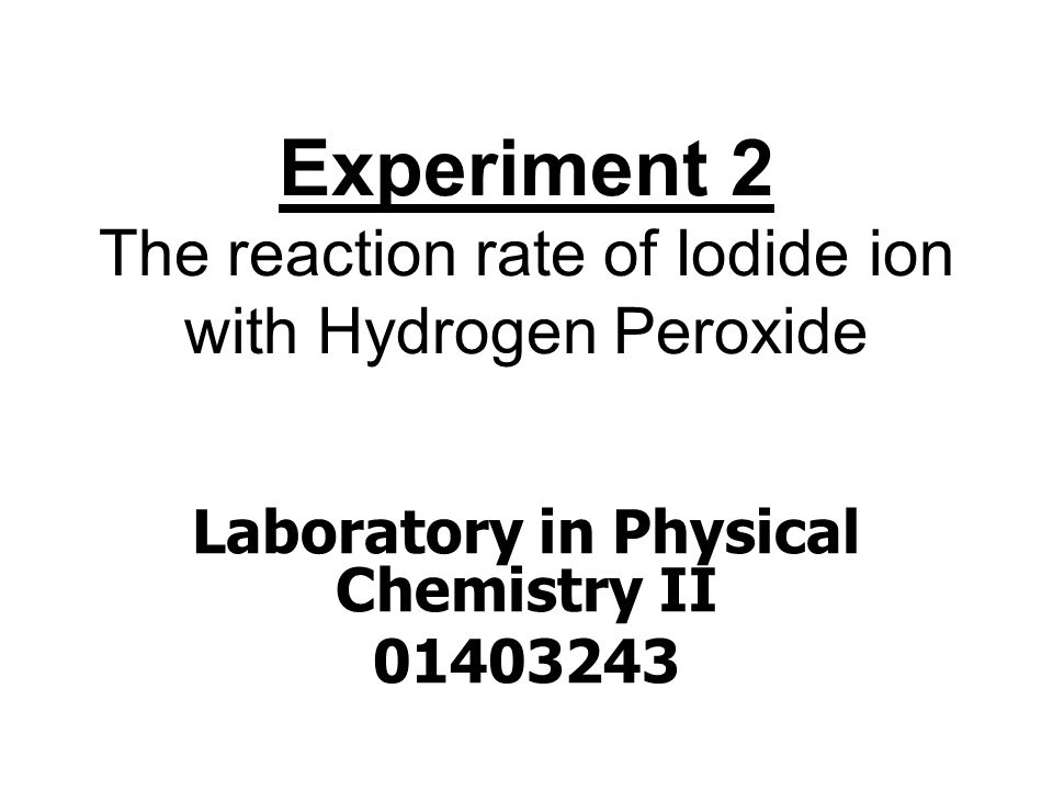 Experiment 2 The reaction rate of Iodide ion with Hydrogen Peroxide Laboratory in Physical Chemistry II 01403243
