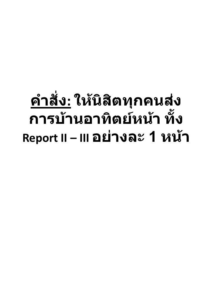 คำสั่ง : ให้นิสิตทุกคนส่ง การบ้านอาทิตย์หน้า ทั้ง Report II – III อย่างละ 1 หน้า