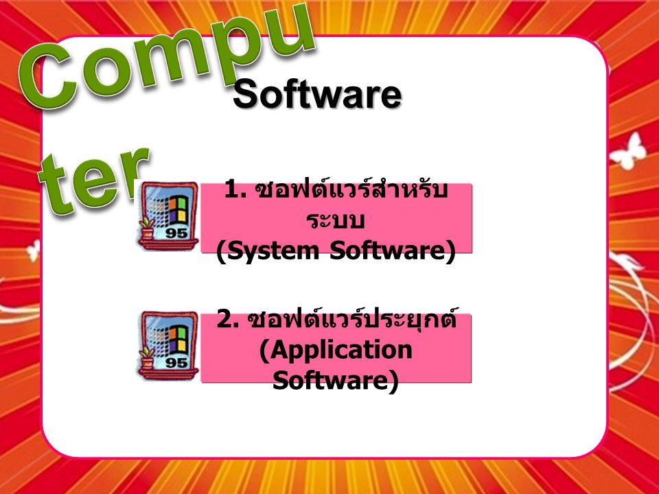 Software 1. ซอฟต์แวร์สำหรับ ระบบ (System Software) 2. ซอฟต์แวร์ประยุกต์ (Application Software)