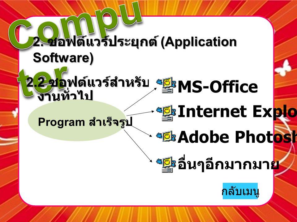 2. ซอฟต์แวร์ประยุกต์ (Application Software) 2.2 ซอฟต์แวร์สำหรับ งานทั่วไป MS-Office Adobe Photoshop Internet Explorer อื่นๆอีกมากมาย Program สำเร็จรูป