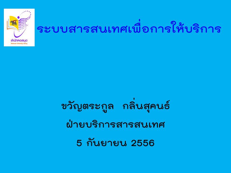 ระบบสารสนเทศเพื่อการให้บริการ ขวัญตระกูล กลิ่นสุคนธ์ ฝ่ายบริการสารสนเทศ 5 กันยายน 2556