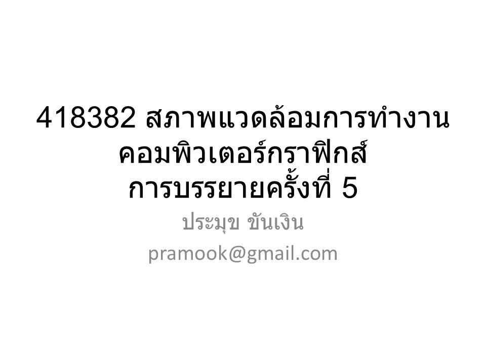 418382 สภาพแวดล้อมการทำงาน คอมพิวเตอร์กราฟิกส์ การบรรยายครั้งที่ 5 ประมุข ขันเงิน pramook@gmail.com