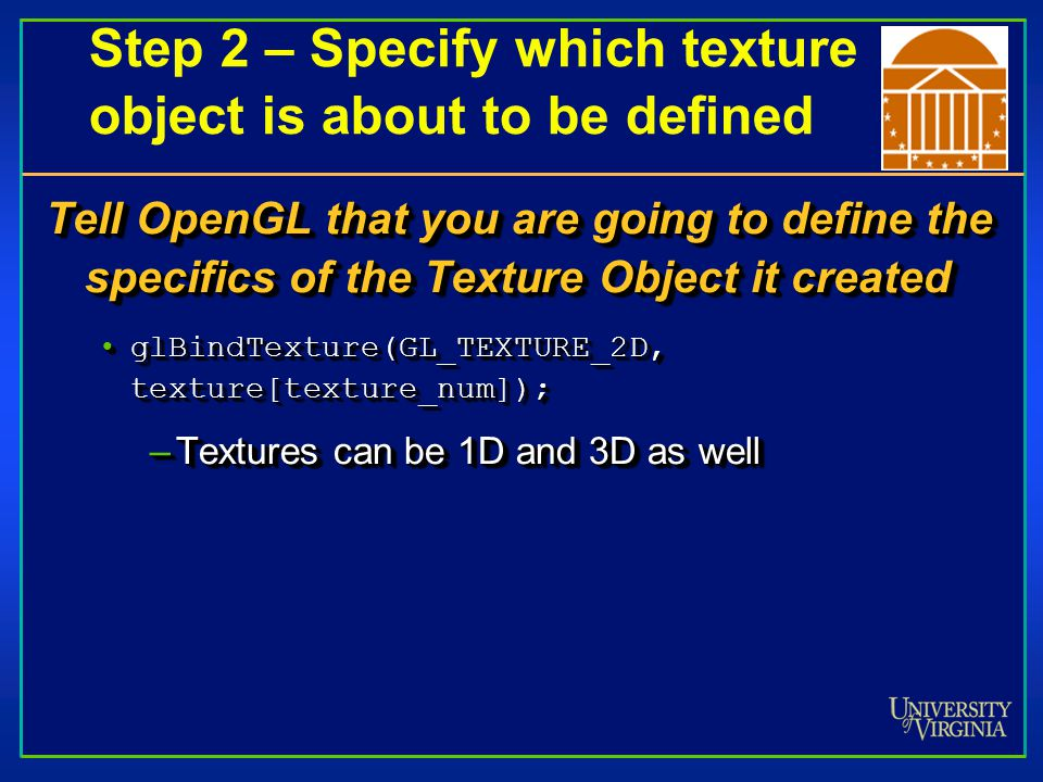Step 2 – Specify which texture object is about to be defined Tell OpenGL that you are going to define the specifics of the Texture Object it created •