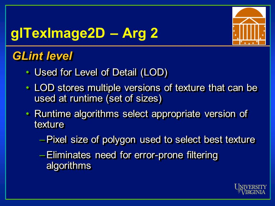 glTexImage2D – Arg 2 GLint level •Used for Level of Detail (LOD) •LOD stores multiple versions of texture that can be used at runtime (set of sizes) •