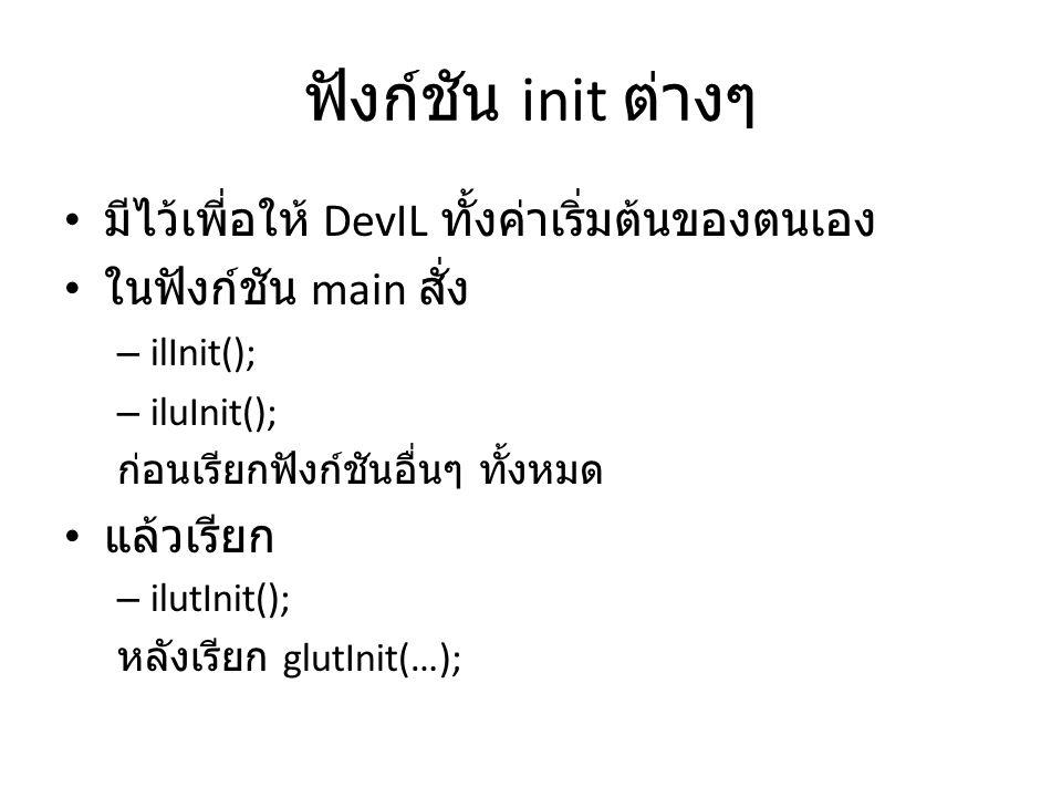 ฟังก์ชัน init ต่างๆ • มีไว้เพี่อให้ DevIL ทั้งค่าเริ่มต้นของตนเอง • ในฟังก์ชัน main สั่ง – ilInit(); – iluInit(); ก่อนเรียกฟังก์ชันอื่นๆ ทั้งหมด • แล้วเรียก – ilutInit(); หลังเรียก glutInit(…);