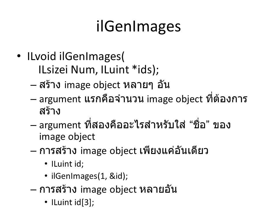 ilGenImages • ILvoid ilGenImages( ILsizei Num, ILuint *ids); – สร้าง image object หลายๆ อัน – argument แรกคือจำนวน image object ที่ต้องการ สร้าง – argument ที่สองคืออะไรสำหรับใส่ ชื่อ ของ image object – การสร้าง image object เพียงแค่อันเดียว • ILuint id; • ilGenImages(1, &id); – การสร้าง image object หลายอัน • ILuint id[3]; • ilGenImages(3, id);