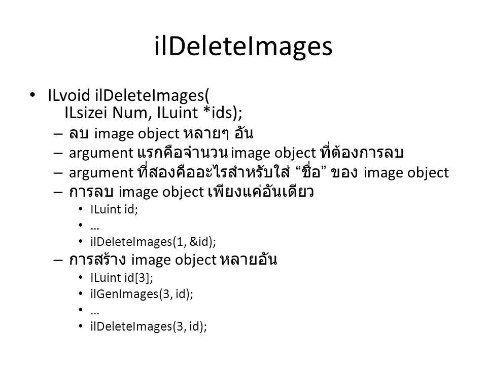 ilDeleteImages • ILvoid ilDeleteImages( ILsizei Num, ILuint *ids); – ลบ image object หลายๆ อัน – argument แรกคือจำนวน image object ที่ต้องการลบ – argument ที่สองคืออะไรสำหรับใส่ ชื่อ ของ image object – การลบ image object เพียงแค่อันเดียว • ILuint id; • … • ilDeleteImages(1, &id); – การสร้าง image object หลายอัน • ILuint id[3]; • ilGenImages(3, id); • … • ilDeleteImages(3, id);