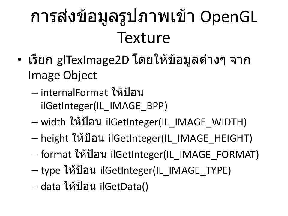 การส่งข้อมูลรูปภาพเข้า OpenGL Texture • เรียก glTexImage2D โดยให้ข้อมูลต่างๆ จาก Image Object – internalFormat ให้ป้อน ilGetInteger(IL_IMAGE_BPP) – width ให้ป้อน ilGetInteger(IL_IMAGE_WIDTH) – height ให้ป้อน ilGetInteger(IL_IMAGE_HEIGHT) – format ให้ป้อน ilGetInteger(IL_IMAGE_FORMAT) – type ให้ป้อน ilGetInteger(IL_IMAGE_TYPE) – data ให้ป้อน ilGetData()