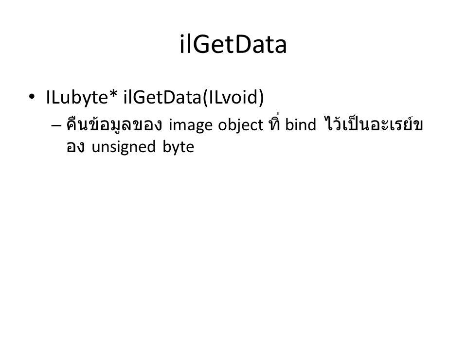 ilGetData • ILubyte* ilGetData(ILvoid) – คืนข้อมูลของ image object ทิ่ bind ไว้เป็นอะเรย์ข อง unsigned byte
