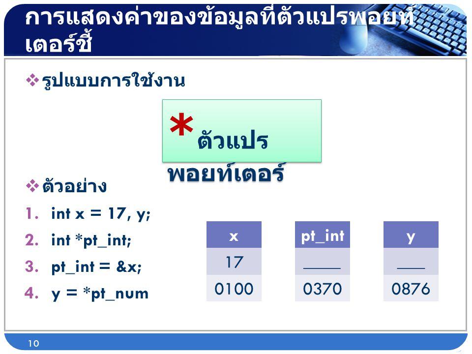 การแสดงค่าของข้อมูลที่ตัวแปรพอยท์ เตอร์ชี้  รูปแบบการใช้งาน  ตัวอย่าง 1.int x = 17, y; 2.int *pt_int; 3.pt_int = &x; 4.y = *pt_num 10 * ตัวแปร พอยท์