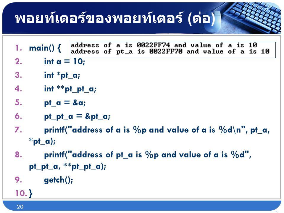 พอยท์เตอร์ของพอยท์เตอร์ ( ต่อ ) 1.main() { 2. int a = 10; 3. int *pt_a; 4. int **pt_pt_a; 5. pt_a = &a; 6. pt_pt_a = &pt_a; 7. printf(